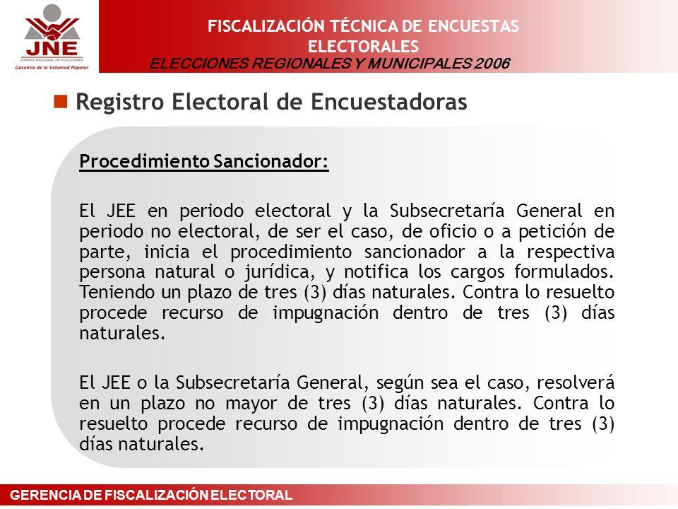 ELECCIONES REGIONALES Y MUNICIPALES 2006 GERENCIA DE FISCALIZACIÓN ELECTORAL FISCALIZACIÓN TÉCNICA DE ENCUESTAS ELECTORALES Registro Electoral de Encuestadoras Procedimiento Sancionador: El JEE en periodo electoral y la Subsecretaría General en periodo no electoral, de ser el caso, de oficio o a petición de parte, inicia el procedimiento sancionador a la respectiva persona natural o jurídica, y notifica los cargos formulados.