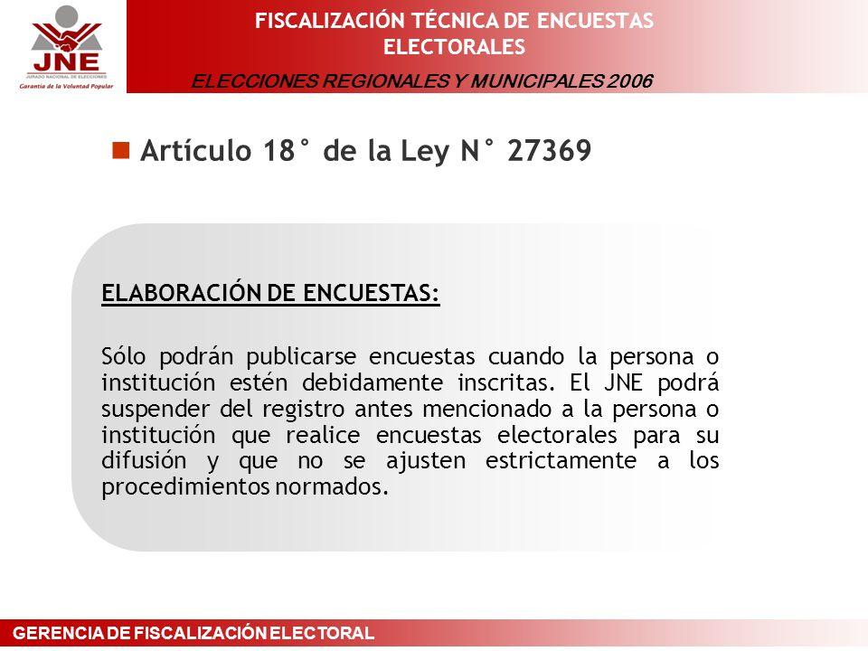 ELECCIONES REGIONALES Y MUNICIPALES 2006 GERENCIA DE FISCALIZACIÓN ELECTORAL FISCALIZACIÓN TÉCNICA DE ENCUESTAS ELECTORALES Artículo 18° de la Ley N° 27369 ELABORACIÓN DE ENCUESTAS: Sólo podrán publicarse encuestas cuando la persona o institución estén debidamente inscritas.