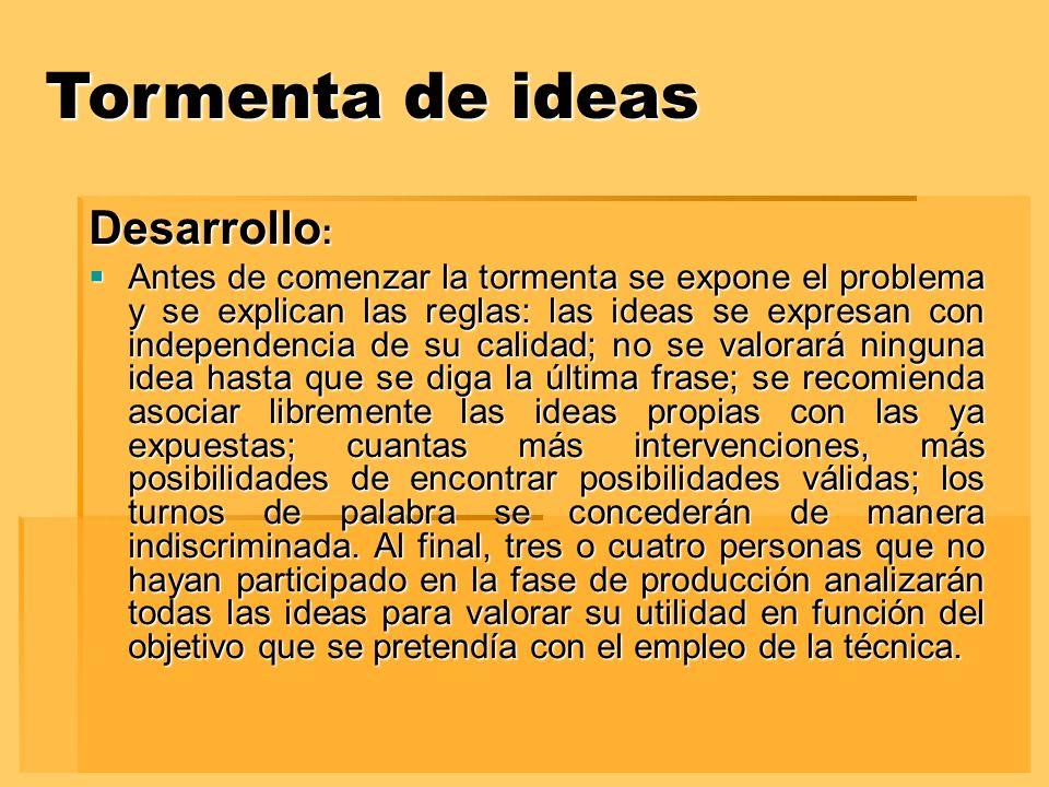 Tormenta de ideas Desarrollo : Antes de comenzar la tormenta se expone el problema y se explican las reglas: las ideas se expresan con independencia d