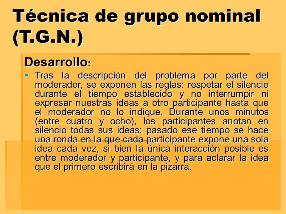 Técnica de grupo nominal (T.G.N.) Desarrollo : Tras la descripción del problema por parte del moderador, se exponen las reglas: respetar el silencio d