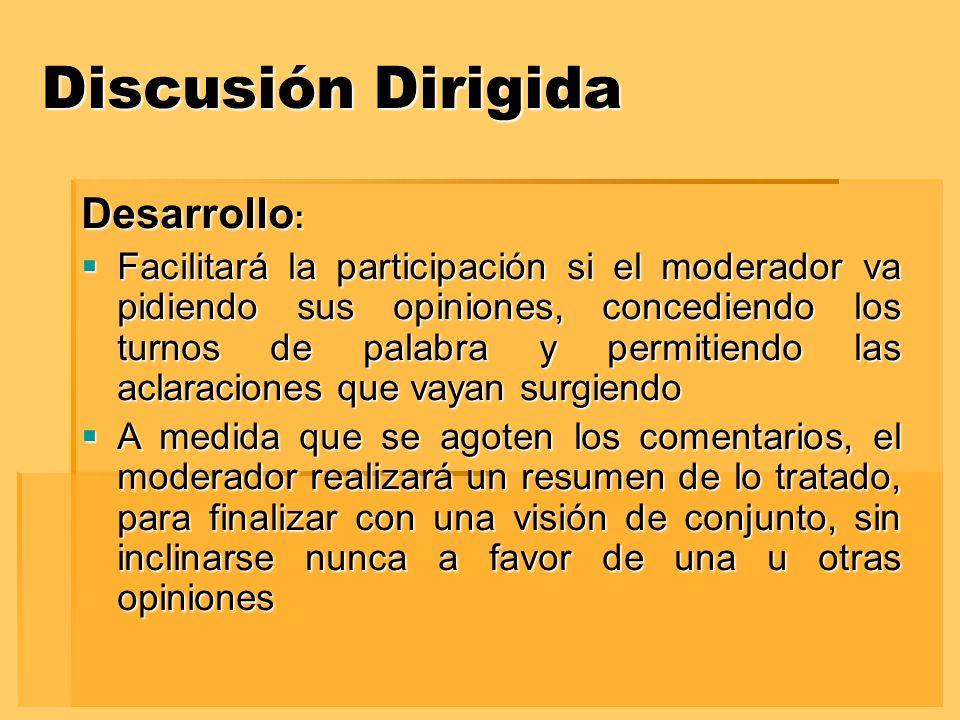 Discusión Dirigida Desarrollo : Facilitará la participación si el moderador va pidiendo sus opiniones, concediendo los turnos de palabra y permitiendo