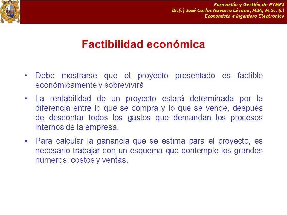 Formación y Gestión de PYMES Dr.(c) José Carlos Navarro Lévano, MBA, M.Sc. (c) Economista e Ingeniero Electrónico Factibilidad económica Debe mostrars