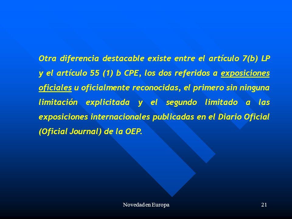 Novedad en Europa21 Otra diferencia destacable existe entre el artículo 7(b) LP y el artículo 55 (1) b CPE, los dos referidos a exposiciones oficiales u oficialmente reconocidas, el primero sin ninguna limitación explicitada y el segundo limitado a las exposiciones internacionales publicadas en el Diario Oficial (Oficial Journal) de la OEP.
