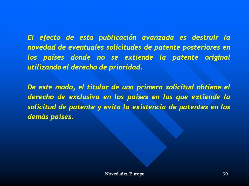 Novedad en Europa30 El efecto de esta publicación avanzada es destruir la novedad de eventuales solicitudes de patente posteriores en los países donde no se extiende la patente original utilizando el derecho de prioridad.