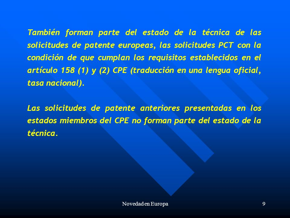Novedad en Europa9 También forman parte del estado de la técnica de las solicitudes de patente europeas, las solicitudes PCT con la condición de que cumplan los requisitos establecidos en el artículo 158 (1) y (2) CPE (traducción en una lengua oficial, tasa nacional).