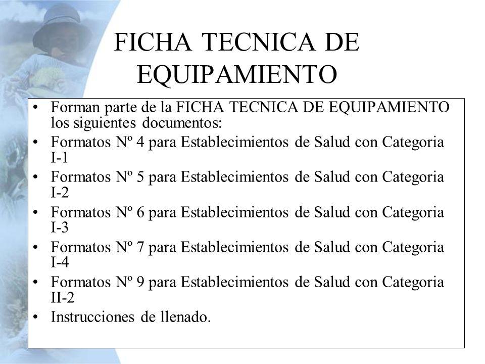 Forman parte de la FICHA TECNICA DE EQUIPAMIENTO los siguientes documentos: Formatos Nº 4 para Establecimientos de Salud con Categoria I-1 Formatos Nº