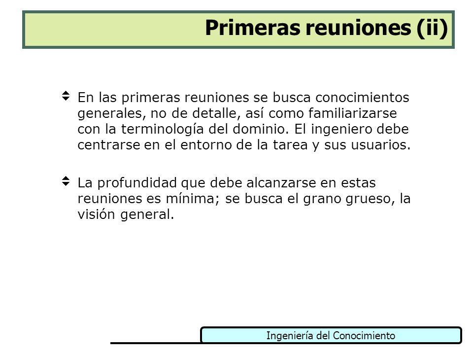 Ingeniería del Conocimiento Primeras reuniones (ii) En las primeras reuniones se busca conocimientos generales, no de detalle, así como familiarizarse