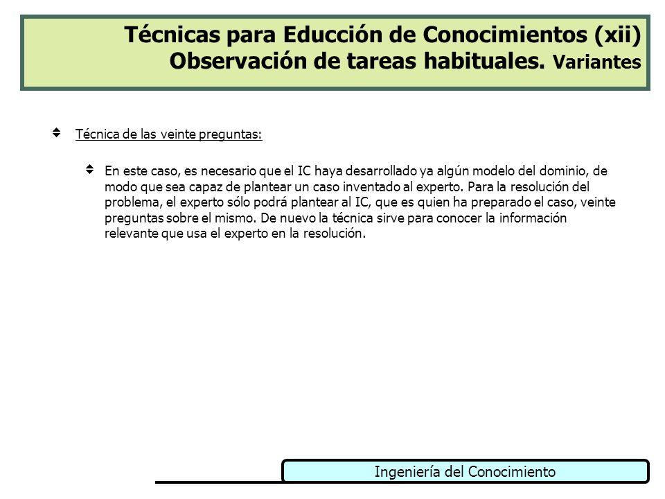 Ingeniería del Conocimiento Técnicas para Educción de Conocimientos (xii) Observación de tareas habituales. Variantes Técnica de las veinte preguntas:
