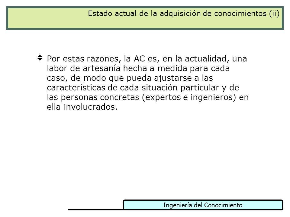 Ingeniería del Conocimiento Estado actual de la adquisición de conocimientos (ii) Por estas razones, la AC es, en la actualidad, una labor de artesaní