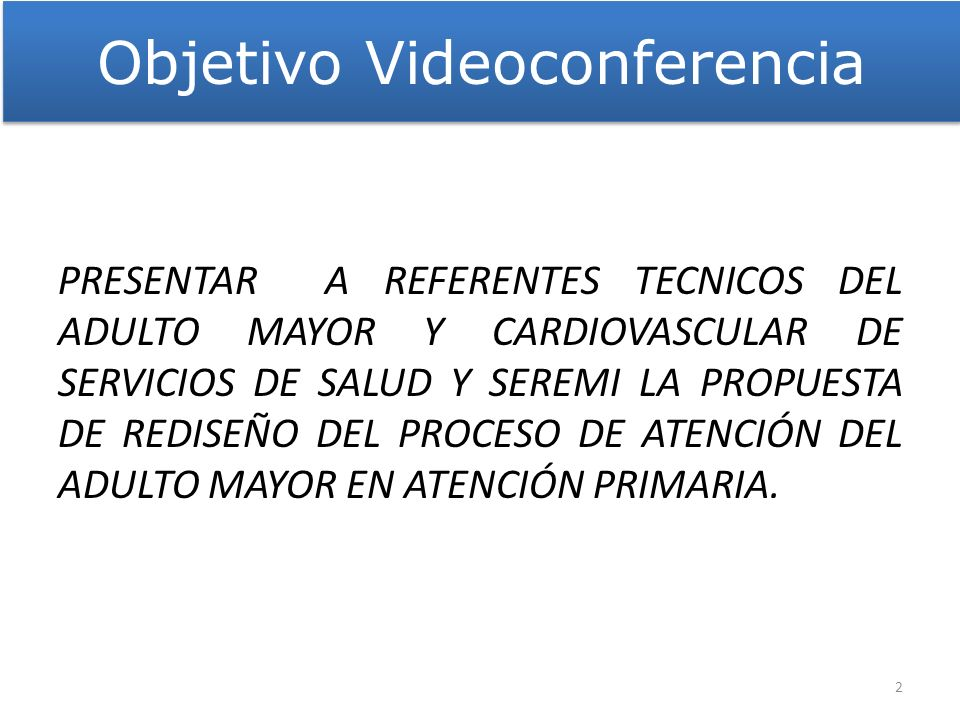Objetivo Videoconferencia PRESENTAR A REFERENTES TECNICOS DEL ADULTO MAYOR Y CARDIOVASCULAR DE SERVICIOS DE SALUD Y SEREMI LA PROPUESTA DE REDISEÑO DE