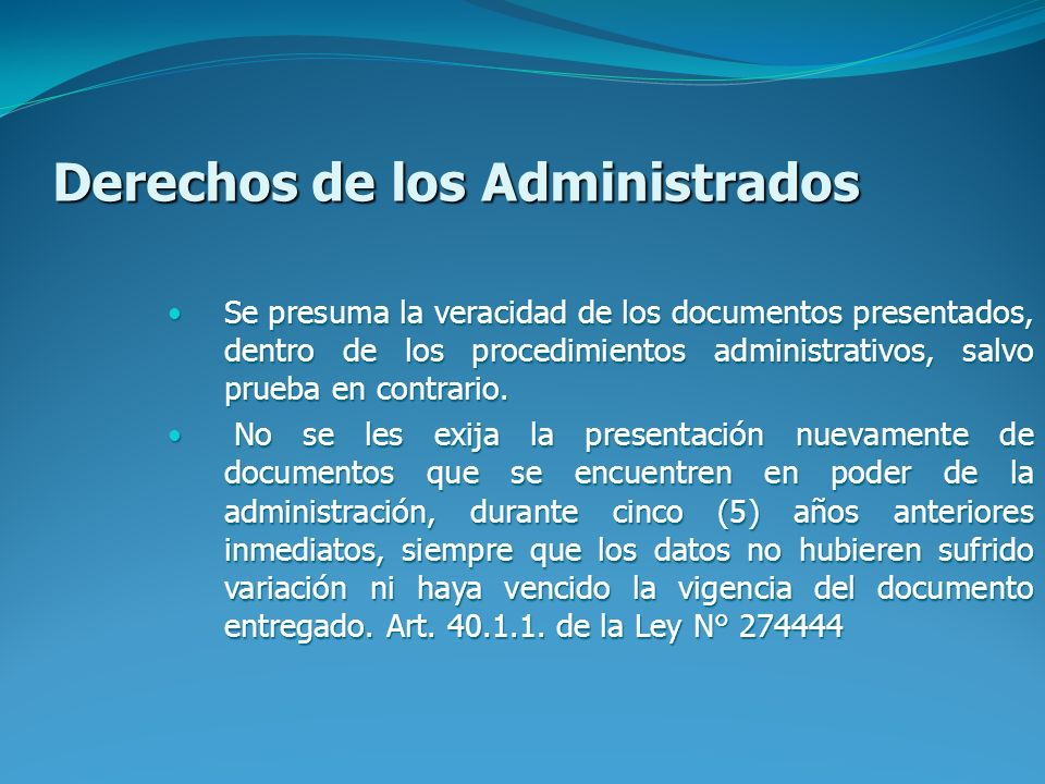 Derechos de los Administrados Se presuma la veracidad de los documentos presentados, dentro de los procedimientos administrativos, salvo prueba en contrario.