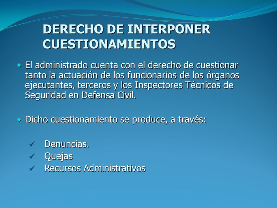 DERECHO DE INTERPONER CUESTIONAMIENTOS El administrado cuenta con el derecho de cuestionar tanto la actuación de los funcionarios de los órganos ejecu