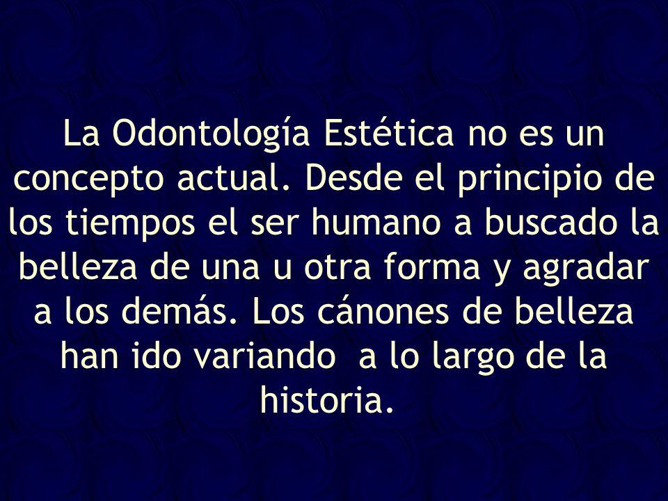 La Odontología Estética no es un concepto actual. Desde el principio de los tiempos el ser humano a buscado la belleza de una u otra forma y agradar a