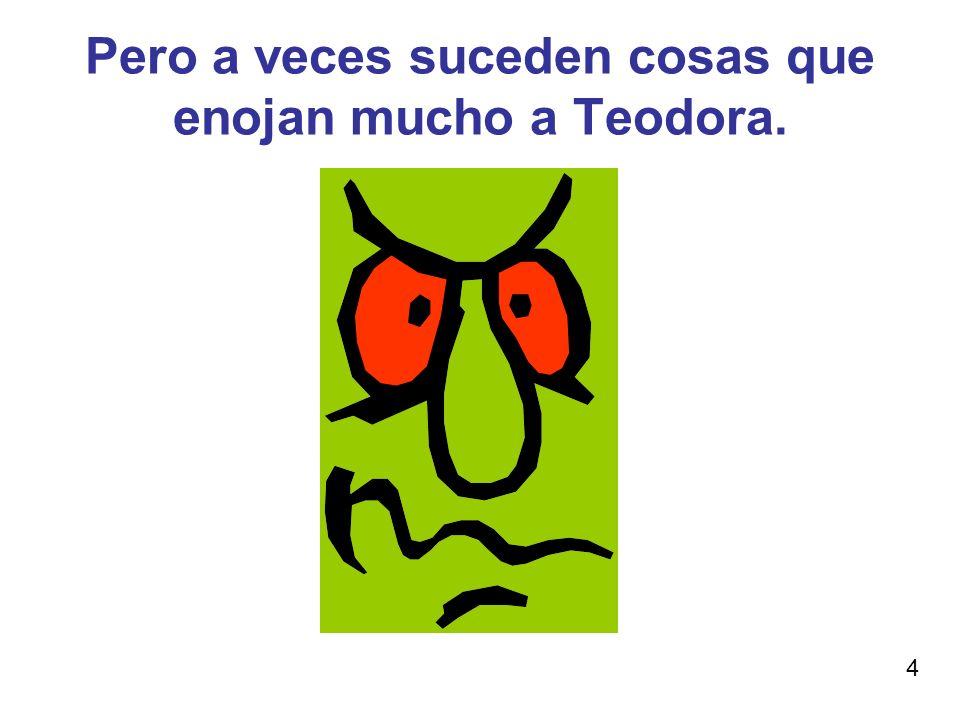 Pero a veces suceden cosas que enojan mucho a Teodora. 4
