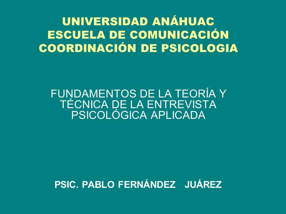 UNIVERSIDAD ANÁHUAC ESCUELA DE COMUNICACIÓN COORDINACIÓN DE PSICOLOGIA FUNDAMENTOS DE LA TEORÍA Y TÉCNICA DE LA ENTREVISTA PSICOLÓGICA APLICADA PSIC.