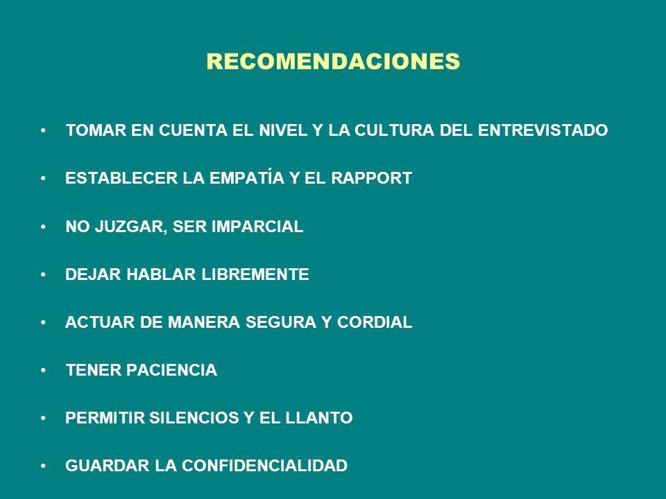 RECOMENDACIONES TOMAR EN CUENTA EL NIVEL Y LA CULTURA DEL ENTREVISTADO ESTABLECER LA EMPATÍA Y EL RAPPORT NO JUZGAR, SER IMPARCIAL DEJAR HABLAR LIBREMENTE ACTUAR DE MANERA SEGURA Y CORDIAL TENER PACIENCIA PERMITIR SILENCIOS Y EL LLANTO GUARDAR LA CONFIDENCIALIDAD