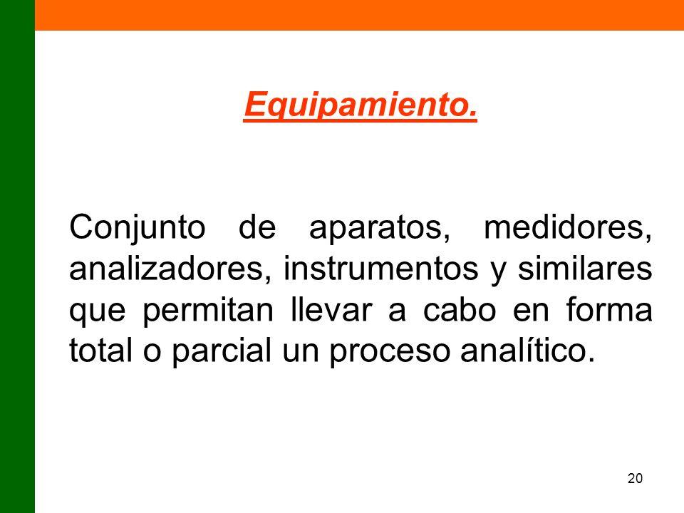 20 Equipamiento. Conjunto de aparatos, medidores, analizadores, instrumentos y similares que permitan llevar a cabo en forma total o parcial un proces