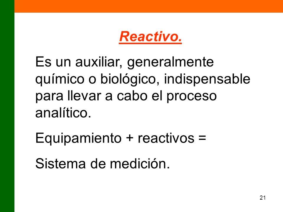 21 Reactivo. Es un auxiliar, generalmente químico o biológico, indispensable para llevar a cabo el proceso analítico. Equipamiento + reactivos = Siste