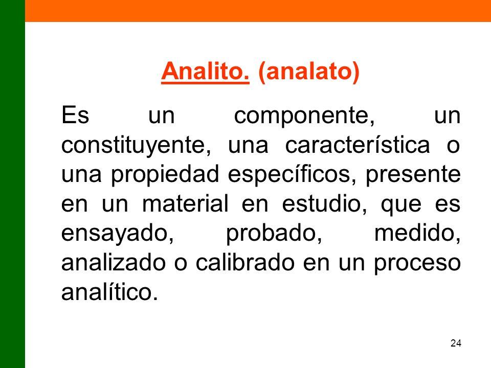 24 Analito. (analato) Es un componente, un constituyente, una característica o una propiedad específicos, presente en un material en estudio, que es e