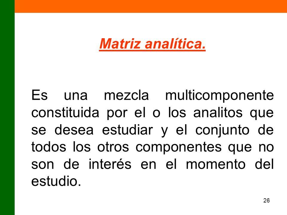 26 Matriz analítica. Es una mezcla multicomponente constituida por el o los analitos que se desea estudiar y el conjunto de todos los otros componente
