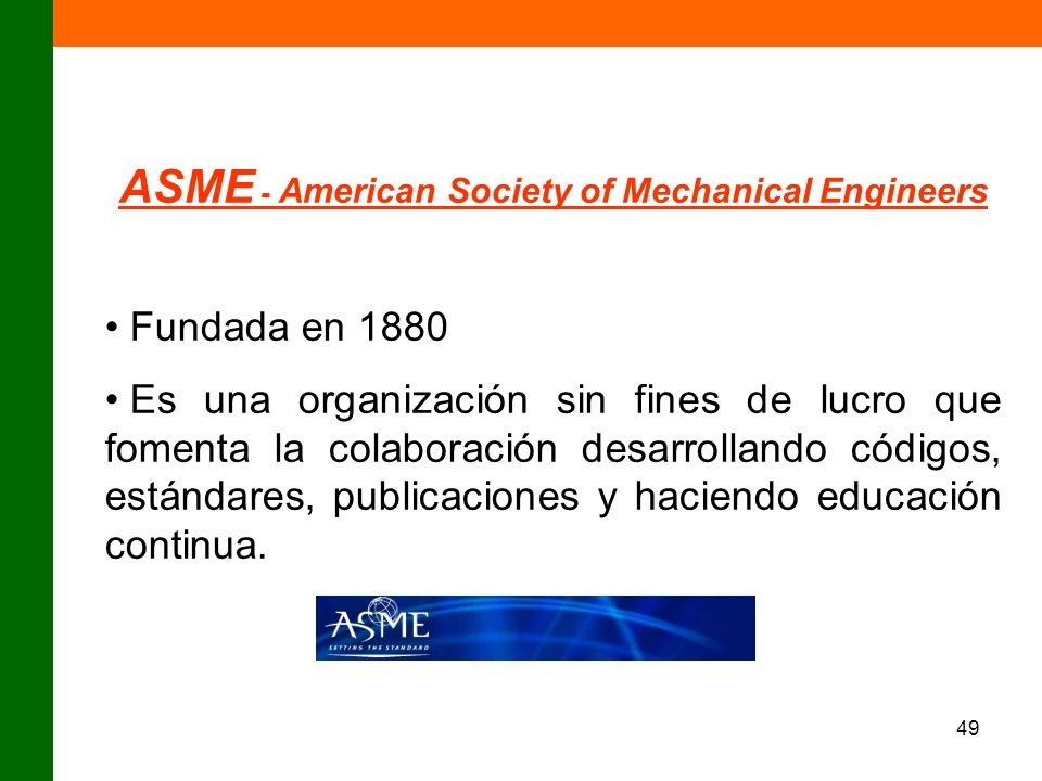 49 ASME - American Society of Mechanical Engineers Fundada en 1880 Es una organización sin fines de lucro que fomenta la colaboración desarrollando có