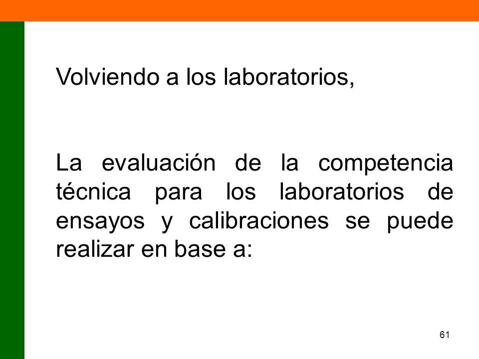 61 Volviendo a los laboratorios, La evaluación de la competencia técnica para los laboratorios de ensayos y calibraciones se puede realizar en base a: