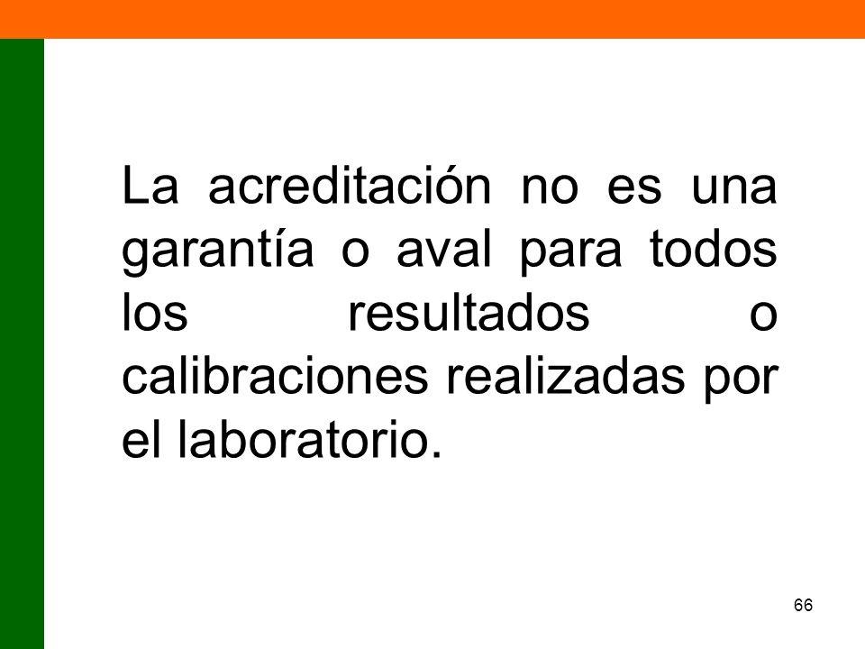 66 La acreditación no es una garantía o aval para todos los resultados o calibraciones realizadas por el laboratorio.