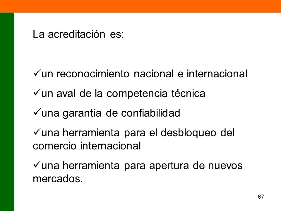 67 La acreditación es: un reconocimiento nacional e internacional un aval de la competencia técnica una garantía de confiabilidad una herramienta para