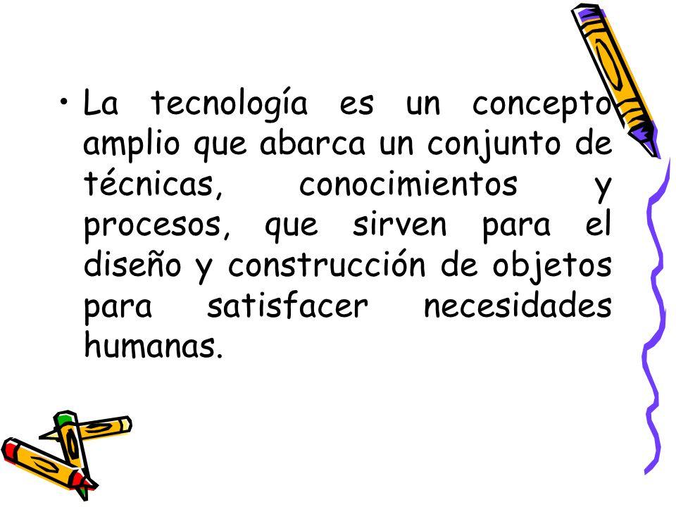 La tecnología es un concepto amplio que abarca un conjunto de técnicas, conocimientos y procesos, que sirven para el diseño y construcción de objetos