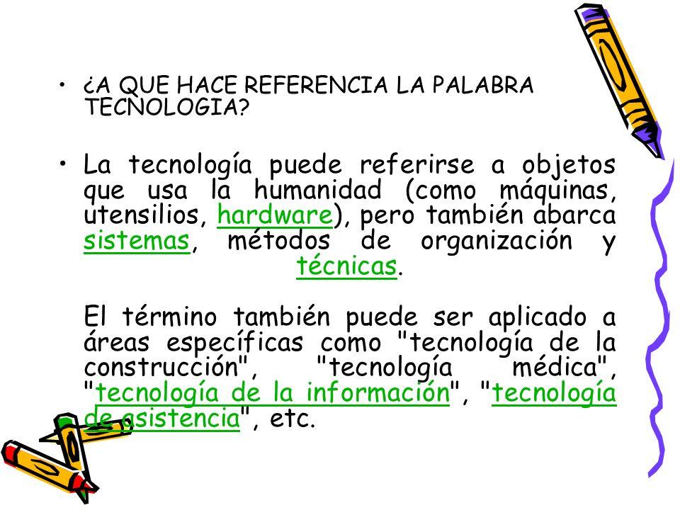 ¿A QUE HACE REFERENCIA LA PALABRA TECNOLOGIA? La tecnología puede referirse a objetos que usa la humanidad (como máquinas, utensilios, hardware), pero