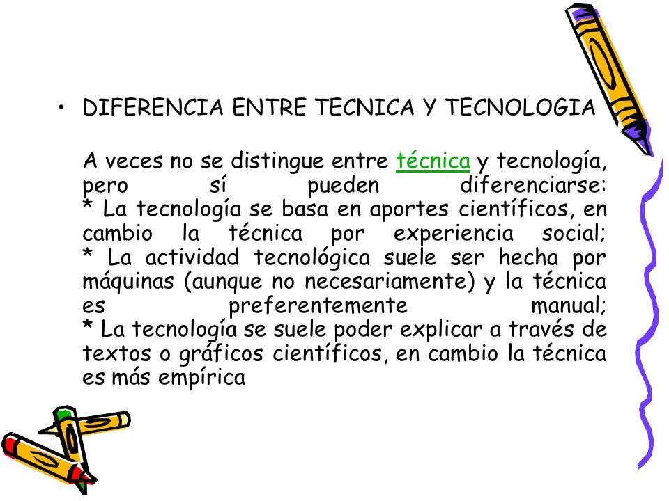 DIFERENCIA ENTRE TECNICA Y TECNOLOGIA A veces no se distingue entre técnica y tecnología, pero sí pueden diferenciarse: * La tecnología se basa en apo