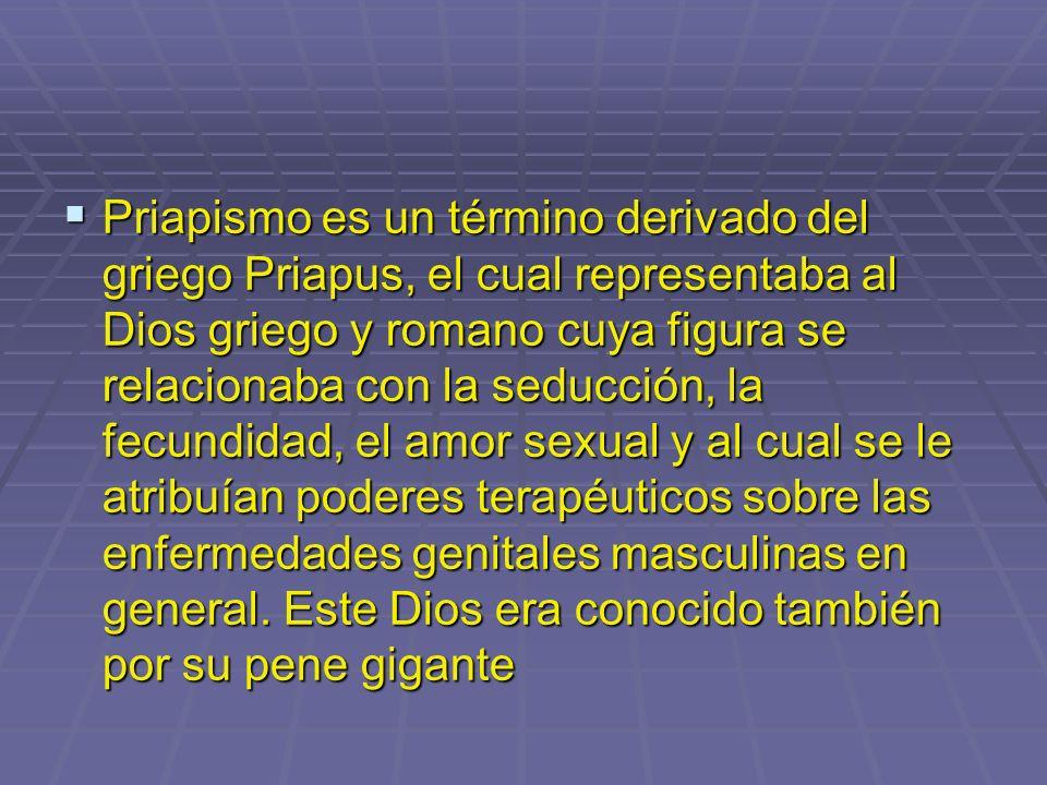 Priapismo es un término derivado del griego Priapus, el cual representaba al Dios griego y romano cuya figura se relacionaba con la seducción, la fecundidad, el amor sexual y al cual se le atribuían poderes terapéuticos sobre las enfermedades genitales masculinas en general.