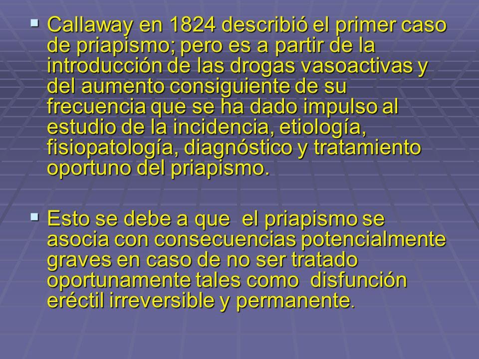Callaway en 1824 describió el primer caso de priapismo; pero es a partir de la introducción de las drogas vasoactivas y del aumento consiguiente de su frecuencia que se ha dado impulso al estudio de la incidencia, etiología, fisiopatología, diagnóstico y tratamiento oportuno del priapismo.