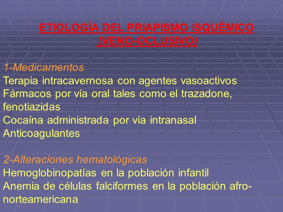 ETIOLOGÍA DEL PRIAPISMO ISQUÉMICO (VENO-OCLUSIVO) 1-Medicamentos Terapia intracavernosa con agentes vasoactivos Fármacos por vía oral tales como el trazadone, fenotiazidas Cocaína administrada por vía intranasal Anticoagulantes 2-Alteraciones hematológicas Hemoglobinopatías en la población infantil Anemia de células falciformes en la población afro- norteamericana