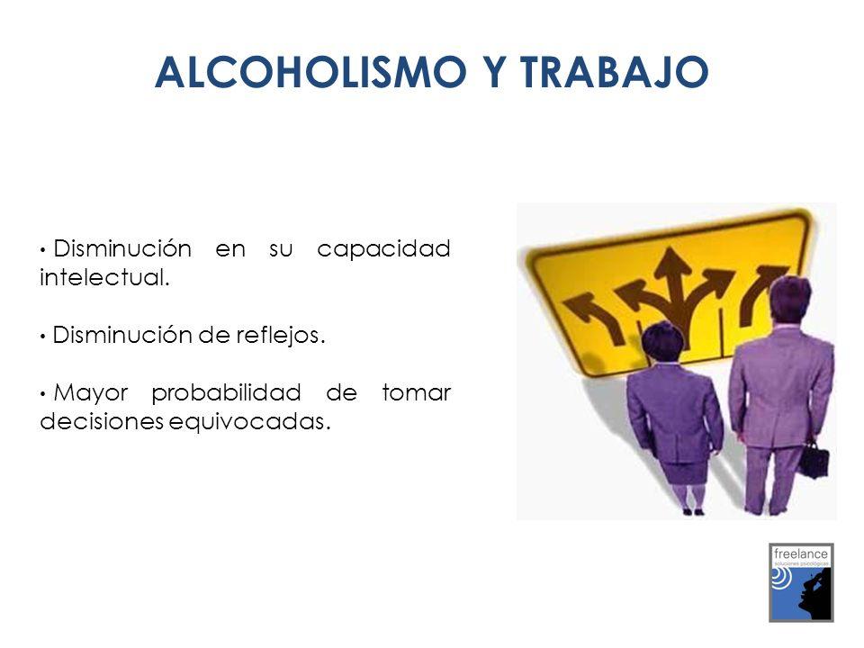 ALCOHOLISMO Y TRABAJO ALCOHOLISMO Y TRABAJO Disminución en su capacidad intelectual. Disminución de reflejos. Mayor probabilidad de tomar decisiones e