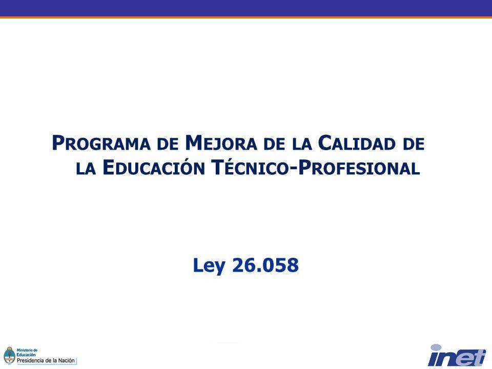 Ley 26.058 P ROGRAMA DE M EJORA DE LA C ALIDAD DE LA E DUCACIÓN T ÉCNICO -P ROFESIONAL