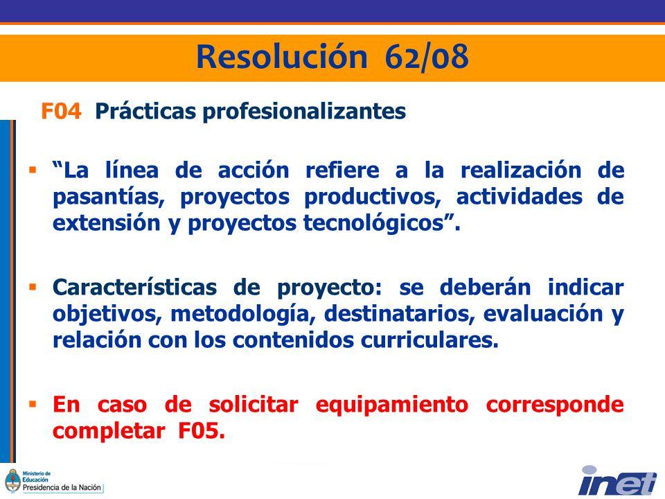 Resolución 62/08 F04 Prácticas profesionalizantes La línea de acción refiere a la realización de pasantías, proyectos productivos, actividades de extensión y proyectos tecnológicos.