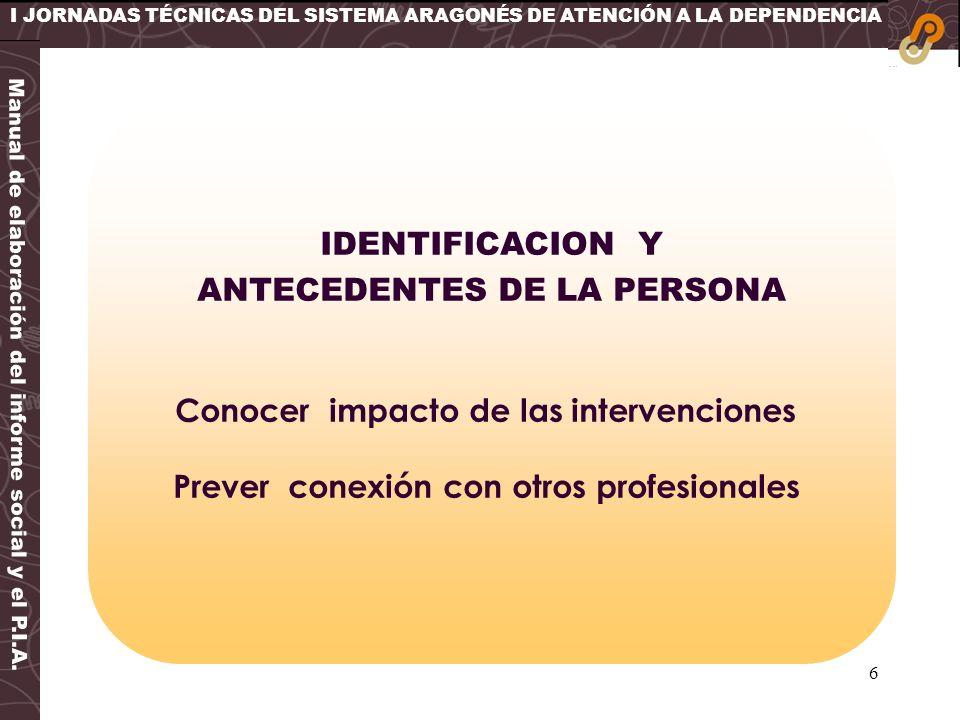6 I JORNADAS TÉCNICAS DEL SISTEMA ARAGONÉS DE ATENCIÓN A LA DEPENDENCIA IDENTIFICACION Y ANTECEDENTES DE LA PERSONA Conocer impacto de las intervencio