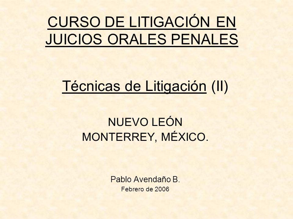 CURSO DE LITIGACIÓN EN JUICIOS ORALES PENALES Técnicas de Litigación (II) NUEVO LEÓN MONTERREY, MÉXICO. Pablo Avendaño B. Febrero de 2006