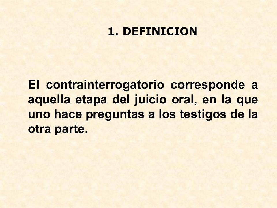 1. DEFINICION El contrainterrogatorio corresponde a aquella etapa del juicio oral, en la que uno hace preguntas a los testigos de la otra parte.