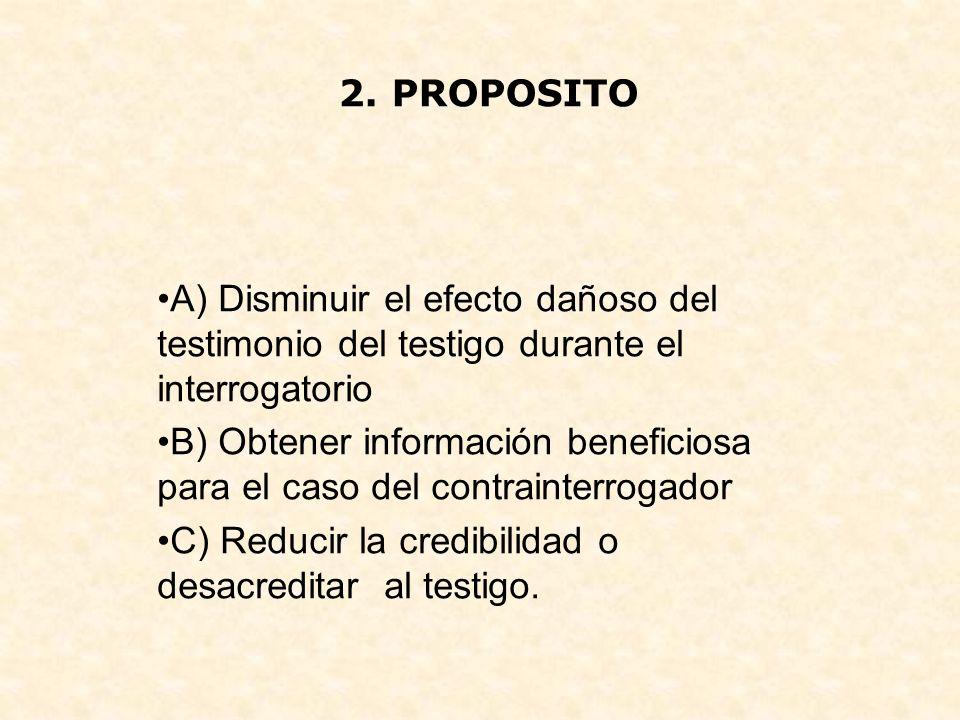 2. PROPOSITO A) Disminuir el efecto dañoso del testimonio del testigo durante el interrogatorio B) Obtener información beneficiosa para el caso del co