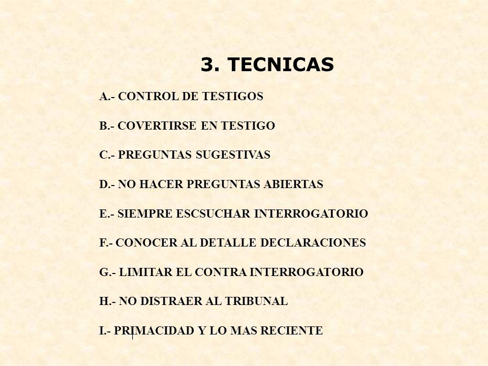 3. TECNICAS A.- CONTROL DE TESTIGOS B.- COVERTIRSE EN TESTIGO C.- PREGUNTAS SUGESTIVAS D.- NO HACER PREGUNTAS ABIERTAS E.- SIEMPRE ESCSUCHAR INTERROGA