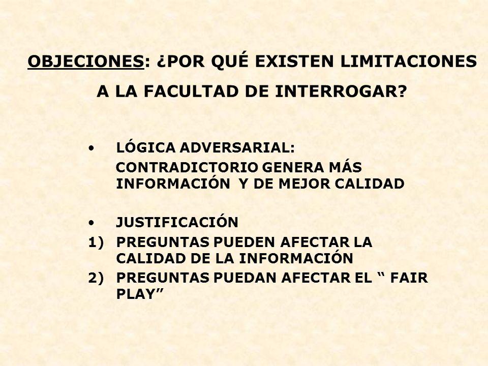 OBJECIONES: ¿POR QUÉ EXISTEN LIMITACIONES A LA FACULTAD DE INTERROGAR? LÓGICA ADVERSARIAL: CONTRADICTORIO GENERA MÁS INFORMACIÓN Y DE MEJOR CALIDAD JU