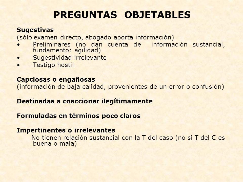 PREGUNTAS OBJETABLES Sugestivas (sólo examen directo, abogado aporta información) Preliminares (no dan cuenta de información sustancial, fundamento: a