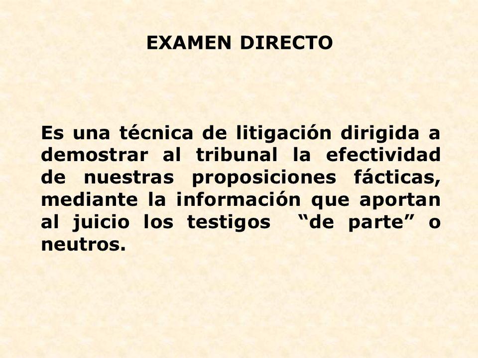 EXAMEN DIRECTO Es una técnica de litigación dirigida a demostrar al tribunal la efectividad de nuestras proposiciones fácticas, mediante la informació