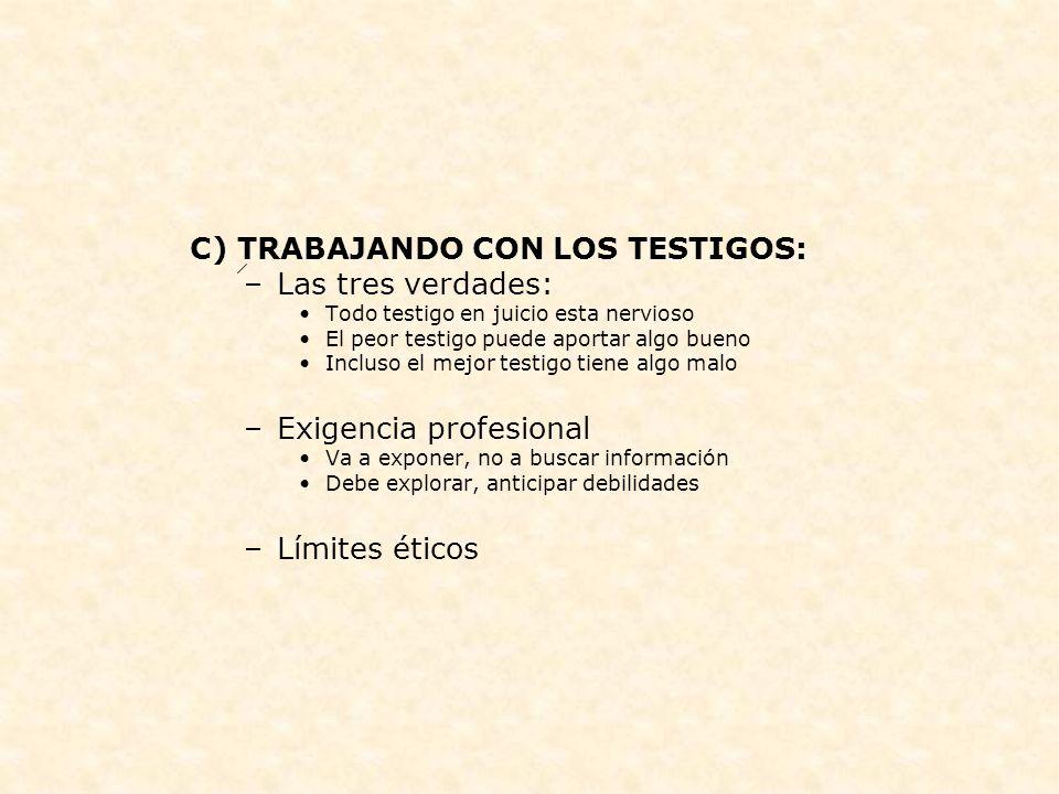 C) TRABAJANDO CON LOS TESTIGOS: –Las tres verdades: Todo testigo en juicio esta nervioso El peor testigo puede aportar algo bueno Incluso el mejor tes