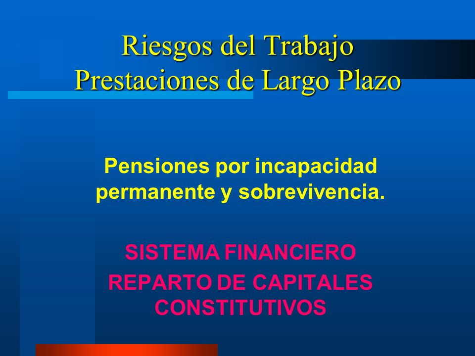 Riesgos del Trabajo Prestaciones de Largo Plazo Pensiones por incapacidad permanente y sobrevivencia. SISTEMA FINANCIERO REPARTO DE CAPITALES CONSTITU