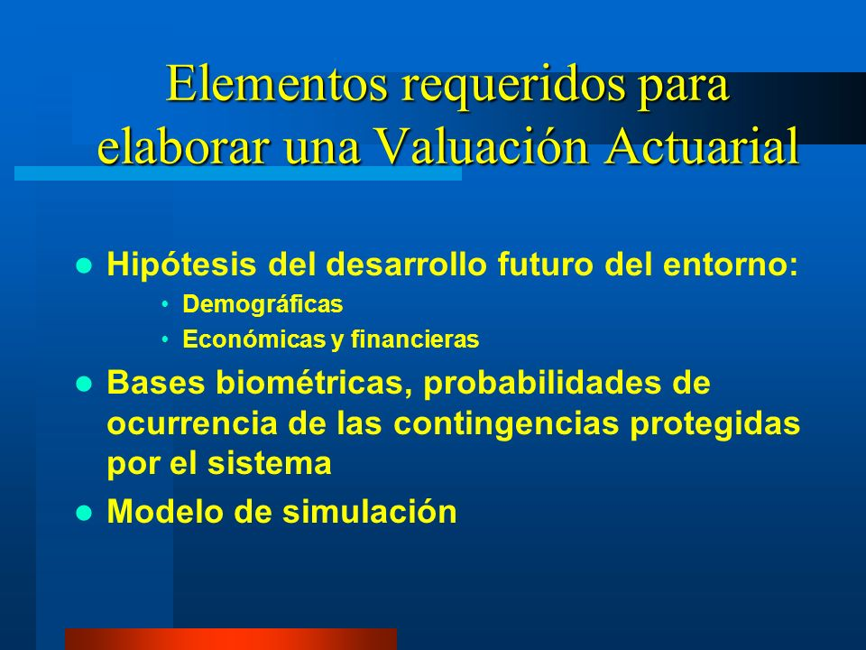 Elementos requeridos para elaborar una Valuación Actuarial Hipótesis del desarrollo futuro del entorno: Demográficas Económicas y financieras Bases bi