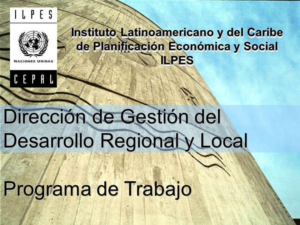 Instituto Latinoamericano y del Caribe de Planificación Económica y Social ILPES ILPES Dirección de Gestión del Desarrollo Regional y Local Programa de Trabajo