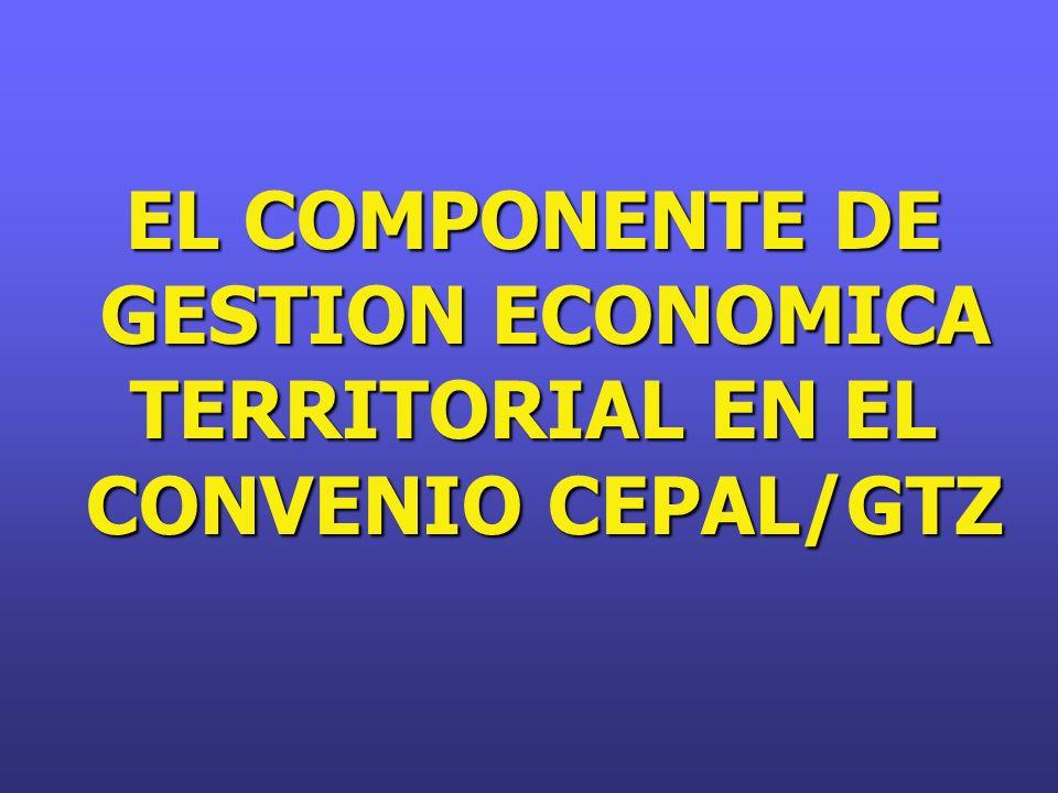EL COMPONENTE DE GESTION ECONOMICA TERRITORIAL EN EL GESTION ECONOMICA TERRITORIAL EN EL CONVENIO CEPAL/GTZ CONVENIO CEPAL/GTZ